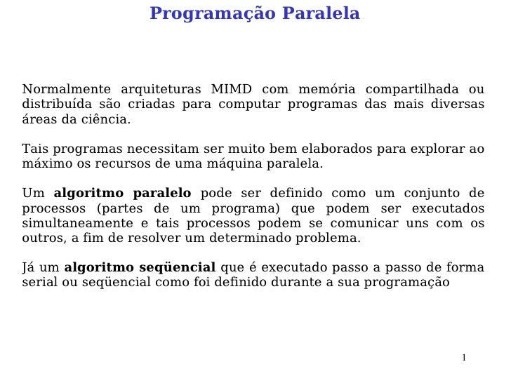 Programação Paralela    Normalmente arquiteturas MIMD com memória compartilhada ou distribuída são criadas para computar p...