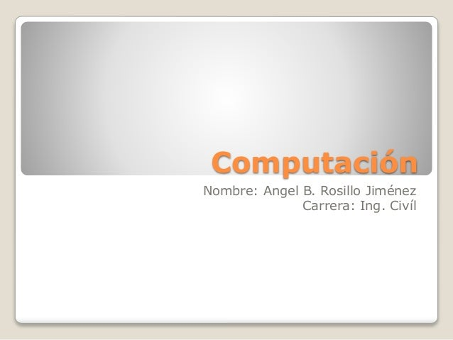 Computación Nombre: Angel B. Rosillo Jiménez Carrera: Ing. Civíl