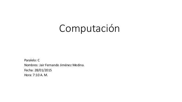 Computación Paralelo: C Nombres: Jair Fernando Jiménez Medina. Fecha: 28/01/2015 Hora: 7:10 A. M.