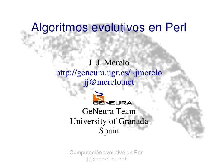 Algoritmos evolutivos en Perl J. J. Merelo http://geneura.ugr.es/~jmerelo [email_address] GeNeura Team University of Grana...