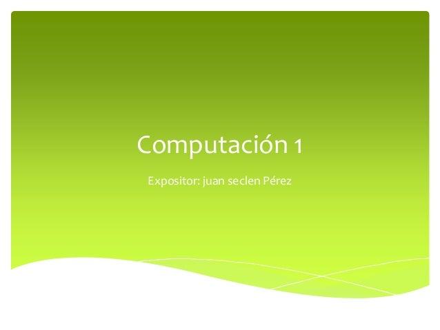 Computación 1Expositor: juan seclen Pérez
