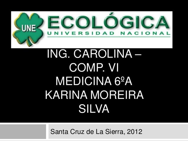 ING. CAROLINA –    COMP. VI  MEDICINA 6ºAKARINA MOREIRA      SILVASanta Cruz de La Sierra, 2012