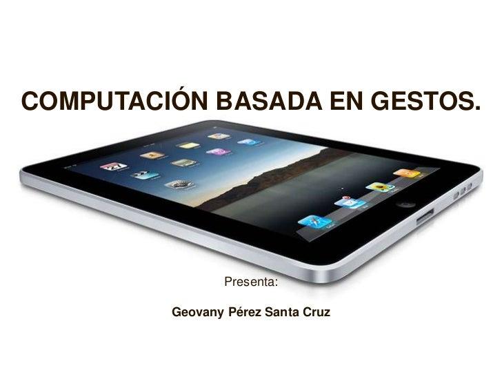 COMPUTACIÓN BASADA EN GESTOS.<br />Presenta:<br />Geovany Pérez Santa Cruz<br />