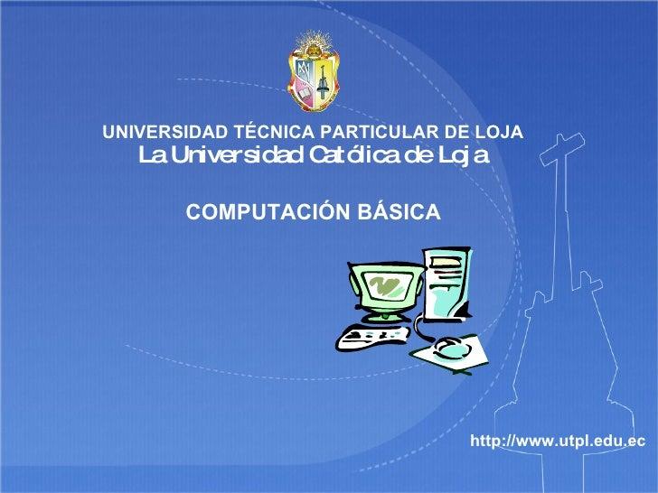 COMPUTACIÓN BÁSICA http://www.utpl.edu.ec UNIVERSIDAD TÉCNICA PARTICULAR DE LOJA La Universidad Católica de Loja