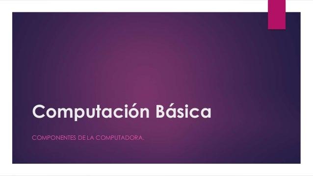 Computación Básica COMPONENTES DE LA COMPUTADORA.