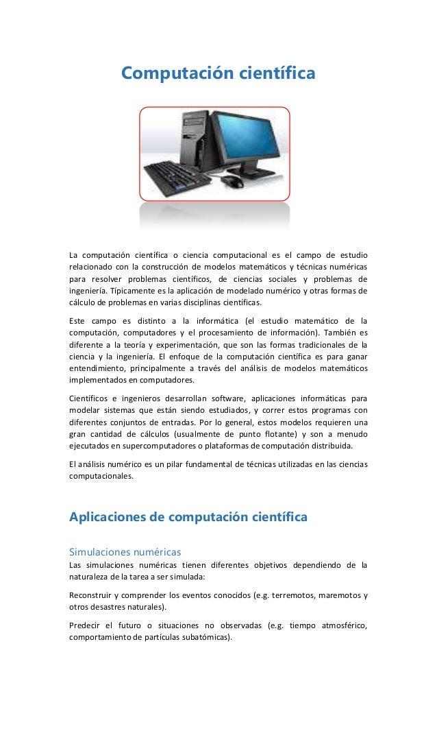 Computación científica  La computación científica o ciencia computacional es el campo de estudio relacionado con la constr...