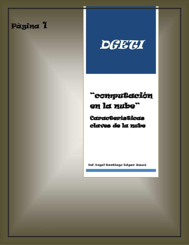 """""""computación en la nube"""" Página 3 Del Angel Santiago Edgar Josué Página 1 DGETI """"computación en la nube"""" Características c..."""