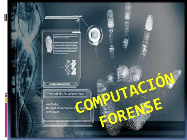 COMPUTACIÓN FORENSE El cómputo forense, también       llamado informática      forense, computación     forense, análisis...