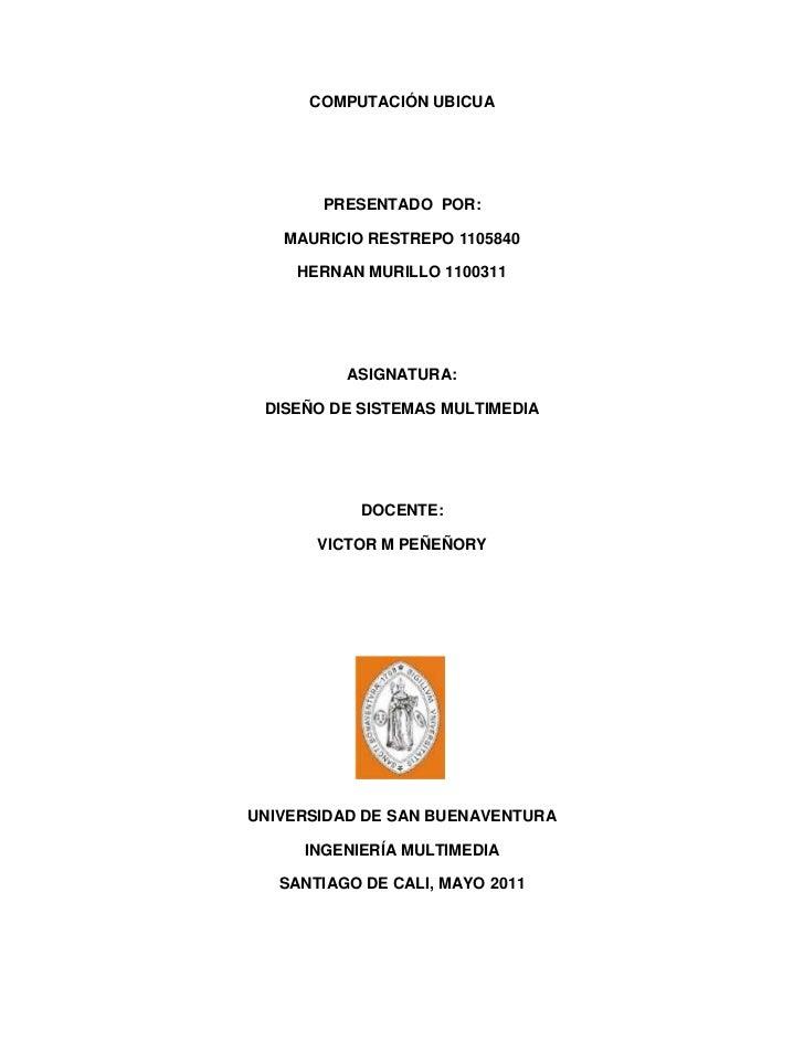 COMPUTACIÓN UBICUA       PRESENTADO POR:   MAURICIO RESTREPO 1105840     HERNAN MURILLO 1100311          ASIGNATURA: DISEÑ...