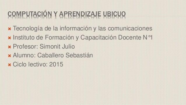 COMPUTACIÓN Y APRENDIZAJE UBICUO  Tecnología de la información y las comunicaciones  Instituto de Formación y Capacitaci...