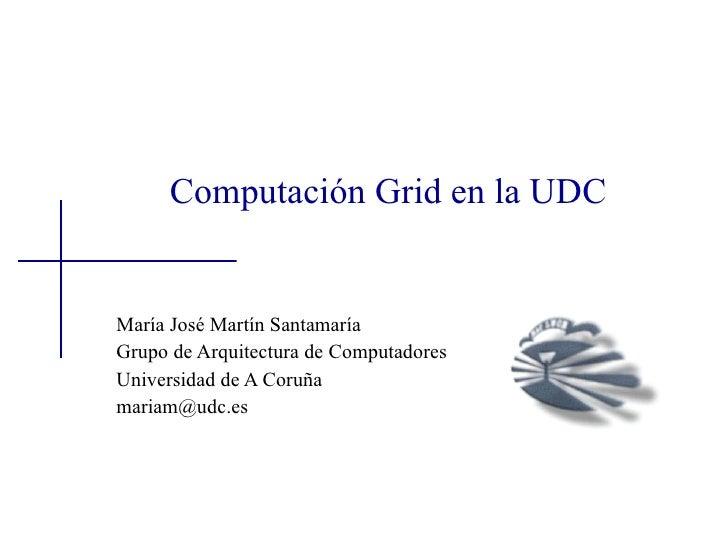 Computación Grid en la UDC   María José Martín Santamaría Grupo de Arquitectura de Computadores Universidad de A Coruña ma...