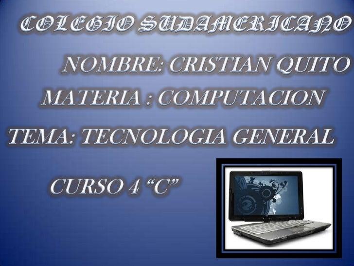 """COLEGIO SUDAMERICANO<br />NOMBRE: CRISTIAN QUITO<br />MATERIA : COMPUTACION<br />TEMA: TECNOLOGIA GENERAL<br />CURSO 4 """"C""""..."""