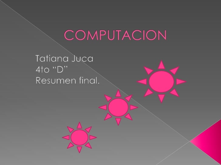 "COMPUTACION<br />Tatiana Juca<br />4to ""D""<br />Resumen final.<br />"