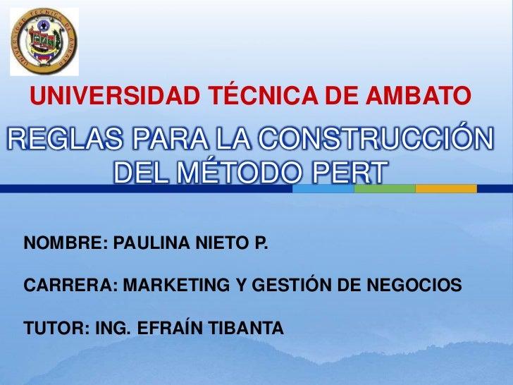 UNIVERSIDAD TÉCNICA DE AMBATO<br />REGLAS PARA LA CONSTRUCCIÓN  DEL MÉTODO PERT<br />NOMBRE: PAULINA NIETO P.<br />CARRERA...