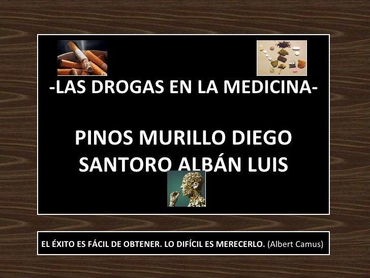 -LAS DROGAS EN LA MEDICINA- PINOS MURILLO DIEGO SANTORO ALBÁN LUIS EL ÉXITO ES FÁCIL DE OBTENER. LO DIFÍCIL ES MERECERLO. ...