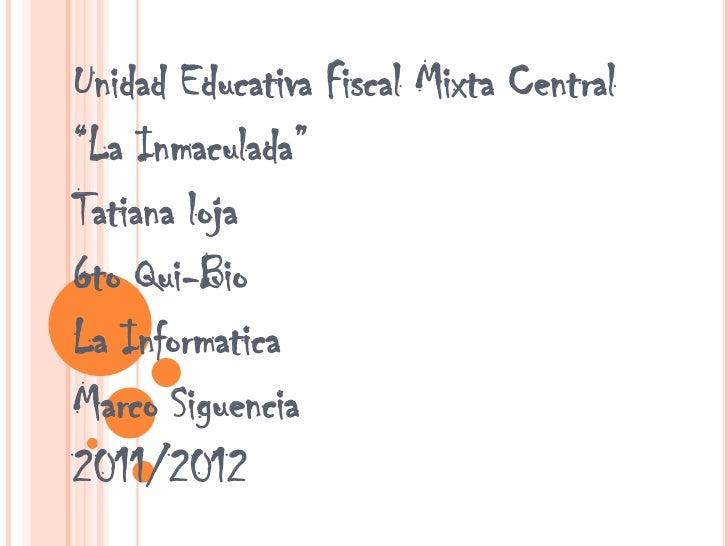 """Unidad Educativa Fiscal Mixta Central""""La Inmaculada""""Tatiana loja6to Qui-BioLa InformaticaMarco Siguencia2011/2012"""