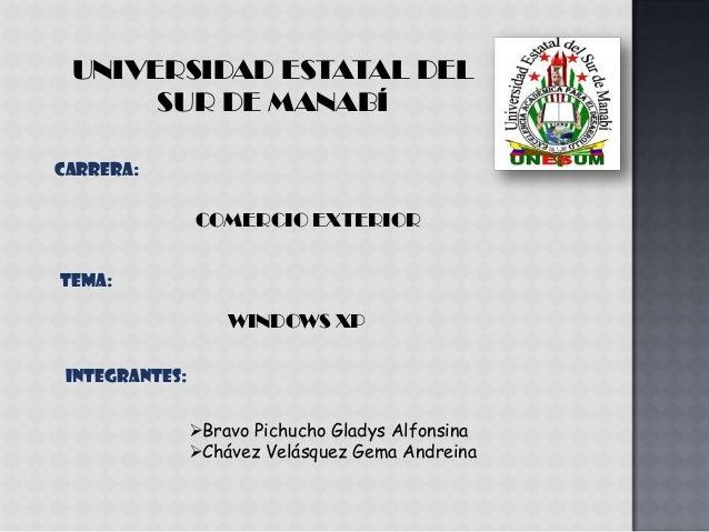 UNIVERSIDAD ESTATAL DEL SUR DE MANABÍ CARRERA: COMERCIO EXTERIOR Tema: WINDOWS XP INTEGRANTES: Bravo Pichucho Gladys Alfo...