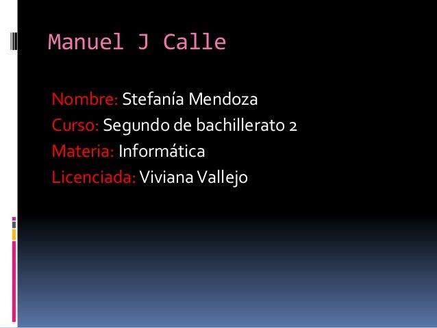 Manuel J Calle Nombre: Stefanía Mendoza Curso: Segundo de bachillerato 2 Materia: Informática Licenciada: Viviana Vallejo