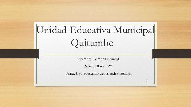"Unidad Educativa Municipal Quitumbe Nombre: Ximena Rondal Nivel: 10 mo ""A"" Tema: Uso adecuado de las redes sociales 1"