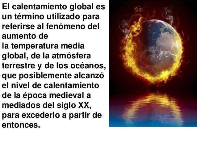 El calentamiento global es un término utilizado para referirse al fenómeno del aumento de la temperatura media global, de ...