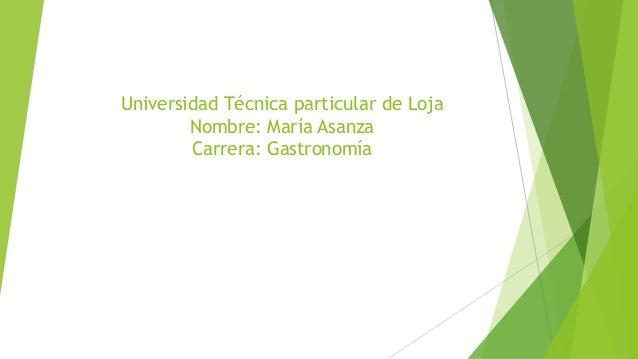 Universidad Técnica particular de Loja Nombre: María Asanza Carrera: Gastronomía