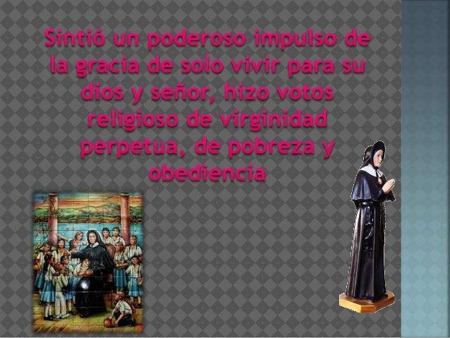 Sintió un poderoso impuisa de  la gracia de so|o vivír para su dios y señor, hizo votes = religioso de virginidad perpetua...