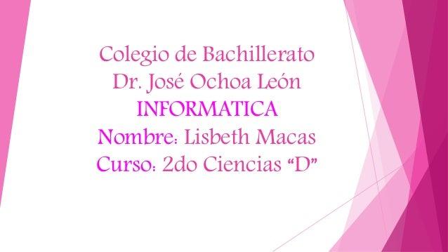 """Colegio de Bachillerato Dr. José Ochoa León INFORMATICA Nombre: Lisbeth Macas Curso: 2do Ciencias """"D"""""""