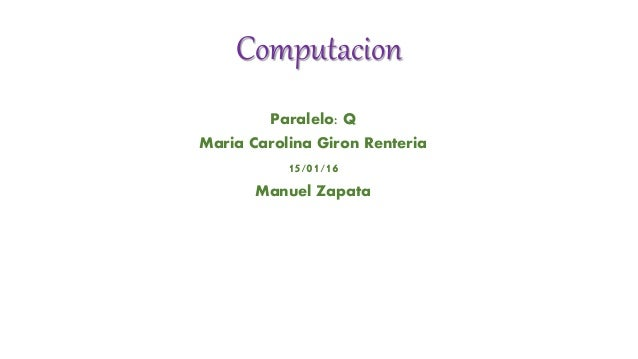 Computacion Paralelo: Q Maria Carolina Giron Renteria 15/01/16 Manuel Zapata