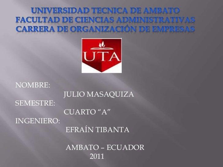 UNIVERSIDAD TECNICA DE AMBATOFACULTAD DE CIENCIAS ADMINISTRATIVASCARRERA DE ORGANIZACIÓN DE EMPRESAS<br />NOMBRE:<br />  ...
