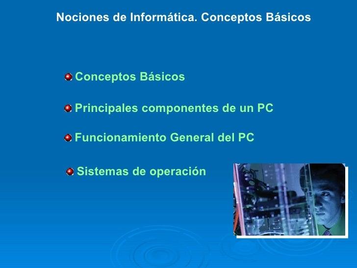 Nociones de Informática. Conceptos Básicos        Conceptos Básicos     Principales componentes de un PC     Funcionamient...