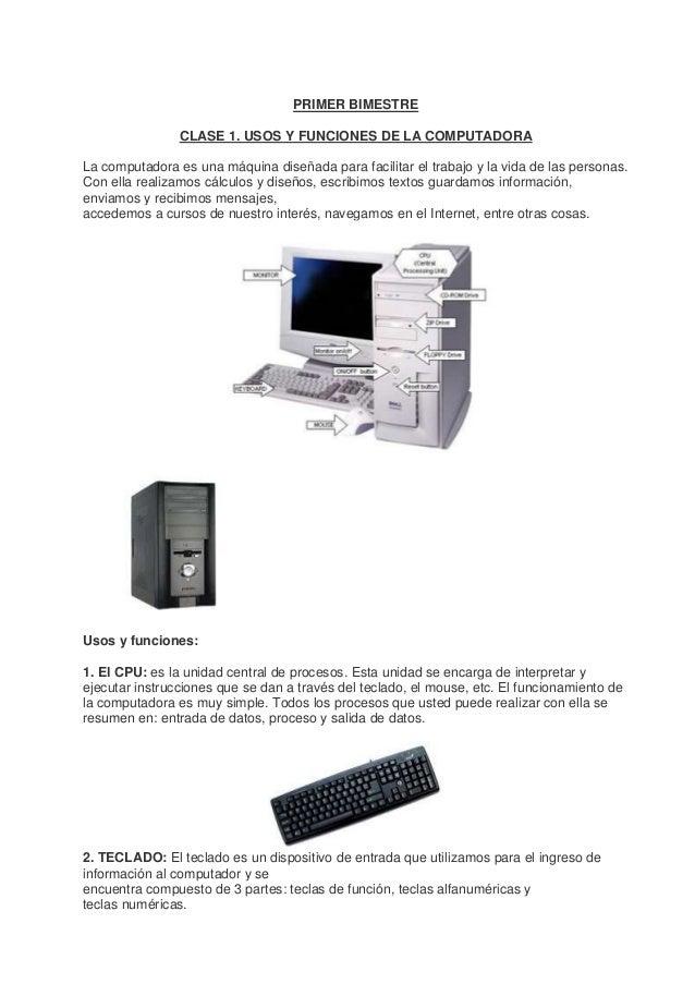 PRIMER BIMESTRE CLASE 1. USOS Y FUNCIONES DE LA COMPUTADORA La computadora es una máquina diseñada para facilitar el traba...