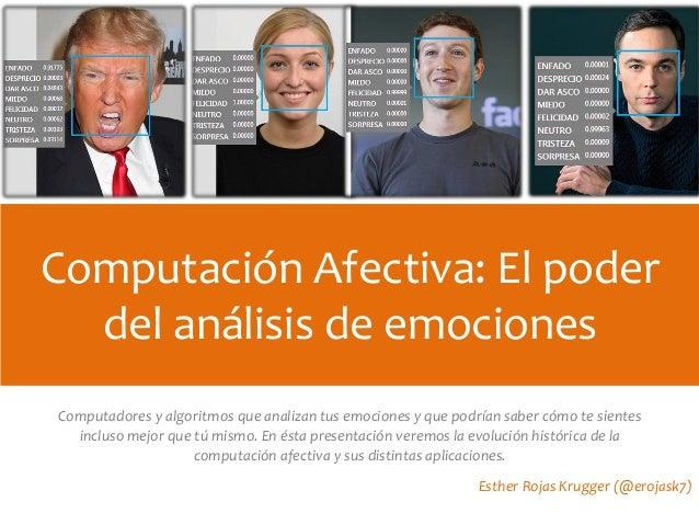 Computación Afectiva: El poder del análisis de emociones Esther Rojas Krugger (@erojask7) Computadores y algoritmos que an...