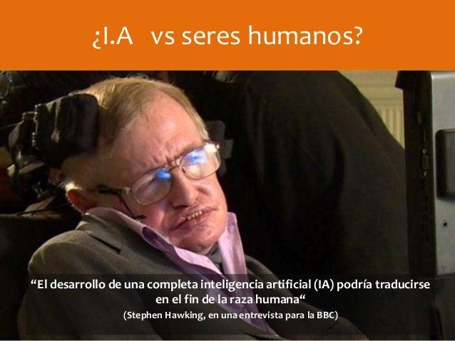 """¿I.A vs seres humanos? """"El desarrollo de una completa inteligencia artificial (IA) podría traducirse en el fin de la raza ..."""