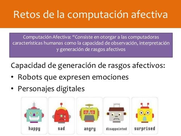 Capacidad de generación de rasgos afectivos: • Robots que expresen emociones • Personajes digitales Retos de la computació...