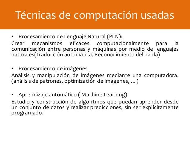 • Procesamiento de Lenguaje Natural (PLN): Crear mecanismos eficaces computacionalmente para la comunicación entre persona...