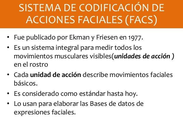 • Fue publicado por Ekman y Friesen en 1977. • Es un sistema integral para medir todos los movimientos musculares visibles...