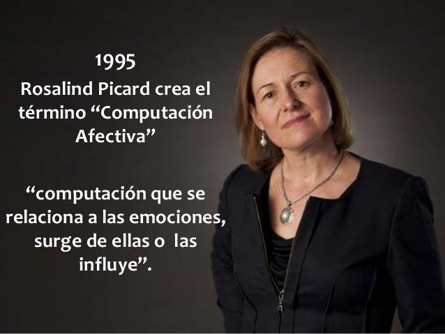 """1995 Rosalind Picard crea el término """"Computación Afectiva"""" """"computación que se relaciona a las emociones, surge de ellas ..."""