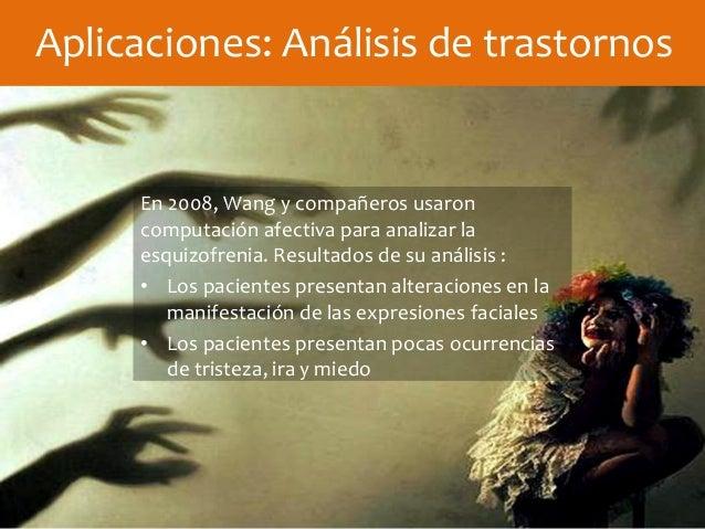 Aplicaciones: Análisis de trastornos En 2008, Wang y compañeros usaron computación afectiva para analizar la esquizofrenia...