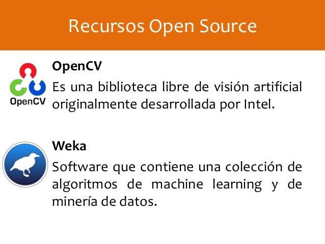 OpenCV Es una biblioteca libre de visión artificial originalmente desarrollada por Intel. Weka Software que contiene una c...