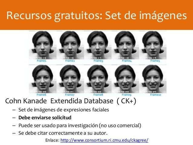 Cohn Kanade Extendida Database ( CK+) – Set de imágenes de expresiones faciales – Debe enviarse solicitud – Puede ser usad...