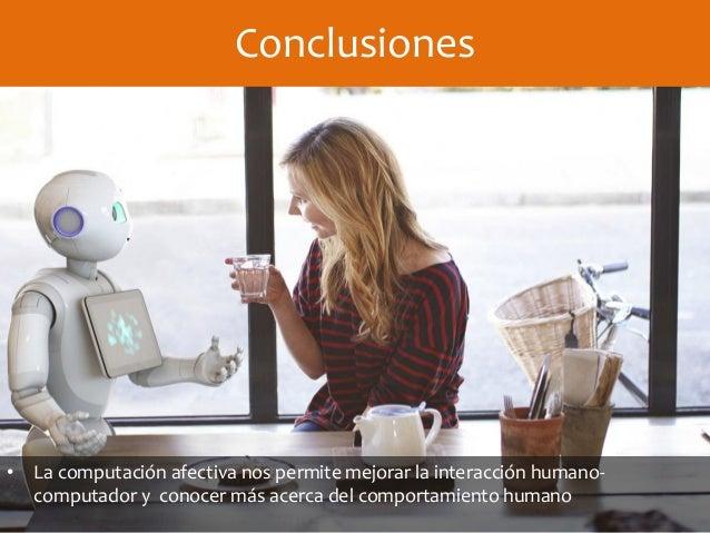Conclusiones • La computación afectiva nos permite mejorar la interacción humano- computador y conocer más acerca del comp...