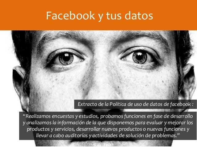 """Facebook y tus datos Extracto de la Política de uso de datos de facebook : """"Realizamos encuestas y estudios, probamos func..."""