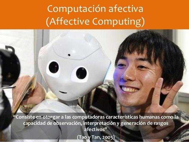 """Computación afectiva (Affective Computing) """"Consiste en otorgar a las computadoras características humanas como la capacid..."""