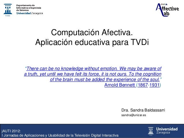 "Computación Afectiva. Aplicación educativa para TVDi ""There can be no knowledge without emotion. We may be aware of a trut..."