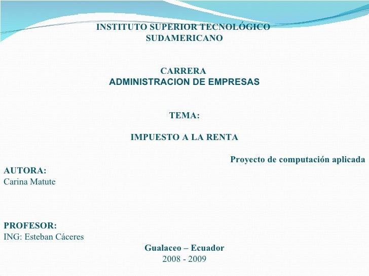 INSTITUTO SUPERIOR TECNOLÓGICO  SUDAMERICANO CARRERA  ADMINISTRACION DE EMPRESAS TEMA: IMPUESTO A LA RENTA Proyecto de com...