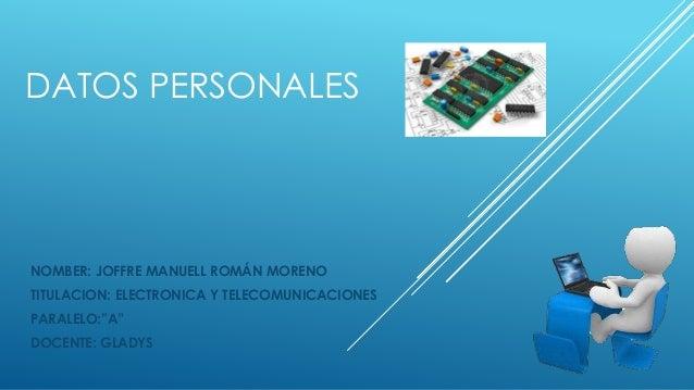 "DATOS PERSONALES NOMBER: JOFFRE MANUELL ROMÁN MORENO TITULACION: ELECTRONICA Y TELECOMUNICACIONES PARALELO:""A"" DOCENTE: GL..."