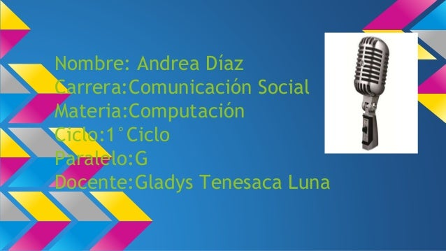Nombre: Andrea Díaz Carrera:Comunicación Social Materia:Computación Ciclo:1°Ciclo Paralelo:G Docente:Gladys Tenesaca Luna