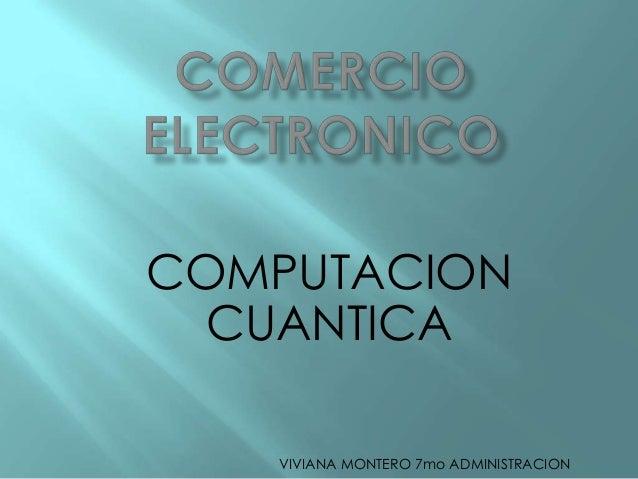 COMPUTACION  CUANTICA   VIVIANA MONTERO 7mo ADMINISTRACION