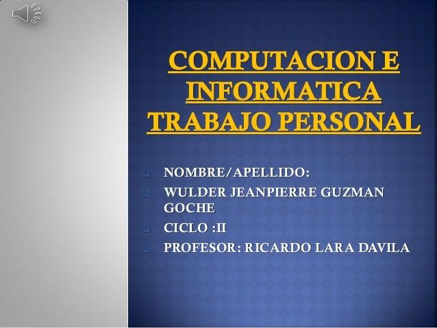       NOMBRE/APELLIDO: WULDER JEANPIERRE GUZMAN GOCHE CICLO :II PROFESOR: RICARDO LARA DAVILA