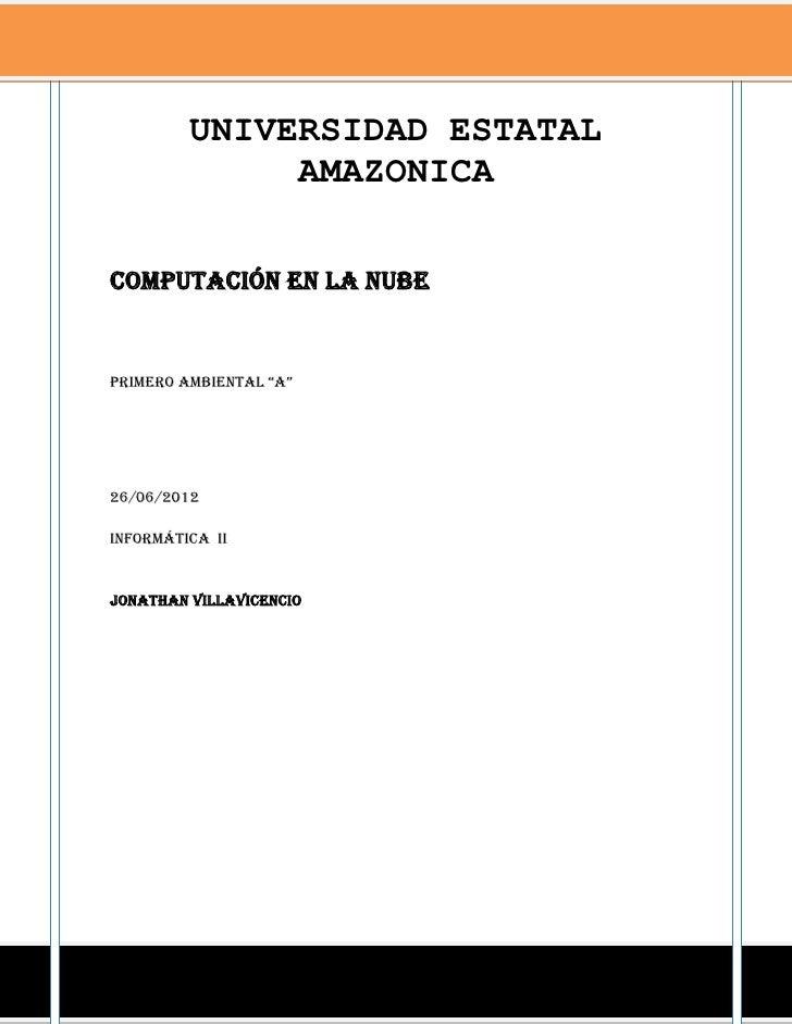 """UNIVERSIDAD ESTATAL              AMAZONICAComputación en la nubeprimero ambiental """"a""""26/06/2012Informática iiJonathan vill..."""